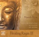 Vyas, Manish: Healing Ragas Vol. III (CD)